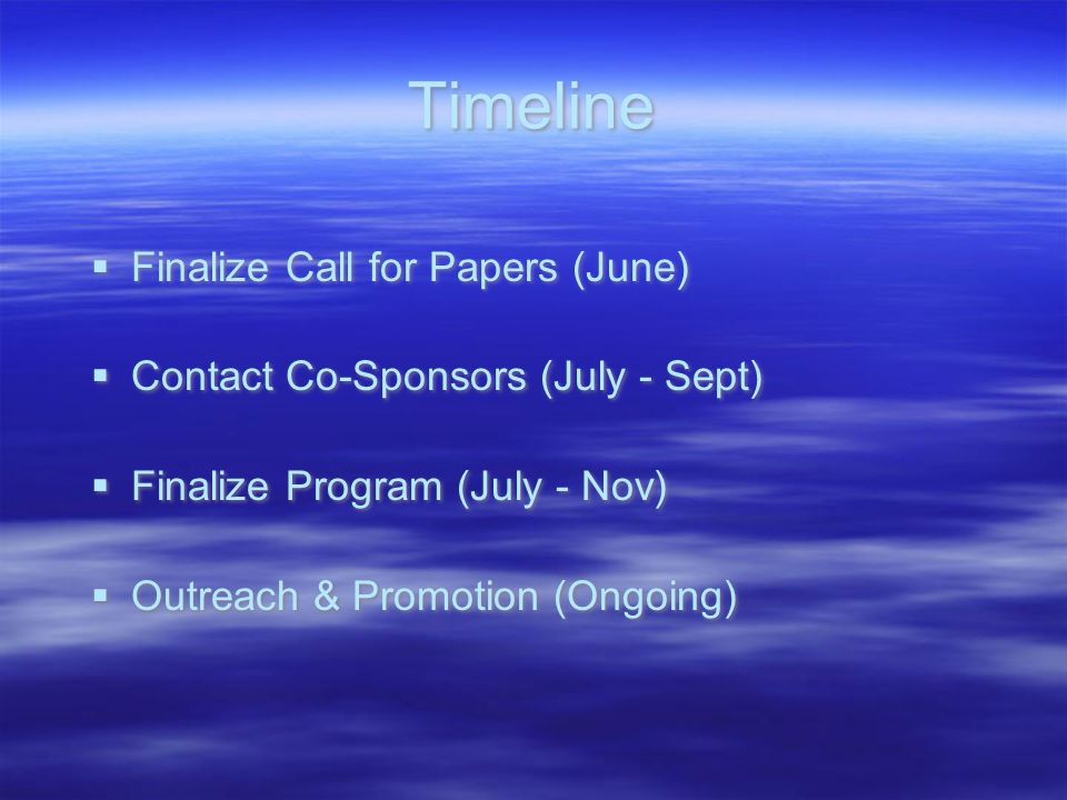 Timeline  Finalize Call for Papers (June)  Contact Co-Sponsors (July - Sept)  Finalize Program (July - Nov)  Outreach & Promotion (Ongoing)  Finalize Call for Papers (June)  Contact Co-Sponsors (July - Sept)  Finalize Program (July - Nov)  Outreach & Promotion (Ongoing)