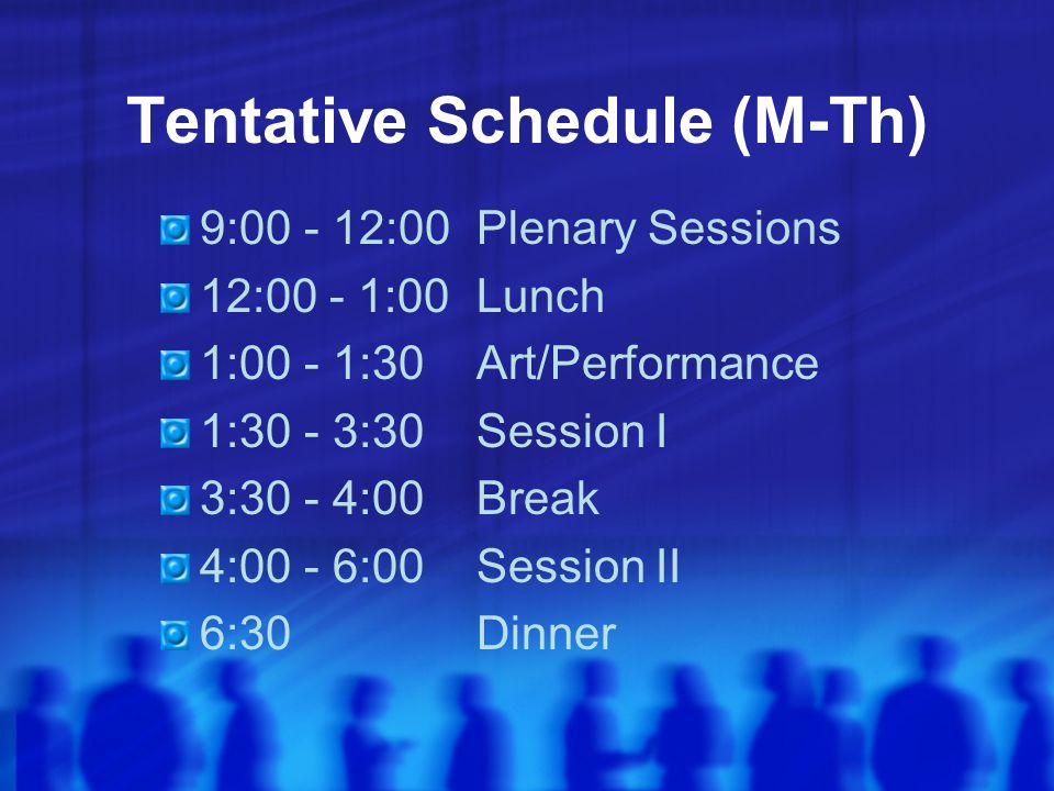 Tentative Schedule (M-Th) 9:00 - 12:00 Plenary Sessions 12:00 - 1:00Lunch 1:00 - 1:30Art/Performance 1:30 - 3:30Session I 3:30 - 4:00 Break 4:00 - 6:00Session II 6:30Dinner