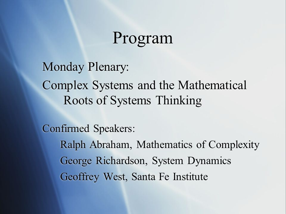 Program Monday Plenary: Complex Systems and the Mathematical Roots of Systems Thinking Confirmed Speakers: Ralph Abraham, Mathematics of Complexity George Richardson, System Dynamics Geoffrey West, Santa Fe Institute Monday Plenary: Complex Systems and the Mathematical Roots of Systems Thinking Confirmed Speakers: Ralph Abraham, Mathematics of Complexity George Richardson, System Dynamics Geoffrey West, Santa Fe Institute