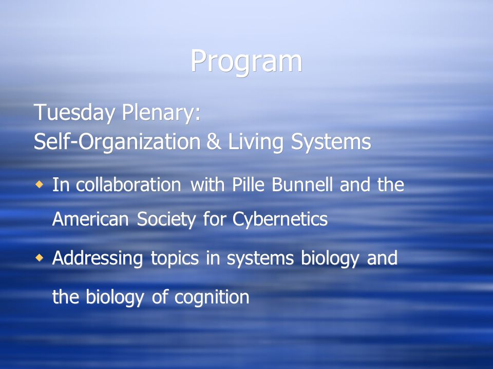 Program Tuesday Plenary: Self-Organization & Living Systems  In collaboration with Pille Bunnell and the American Society for Cybernetics  Addressing topics in systems biology and the biology of cognition Tuesday Plenary: Self-Organization & Living Systems  In collaboration with Pille Bunnell and the American Society for Cybernetics  Addressing topics in systems biology and the biology of cognition