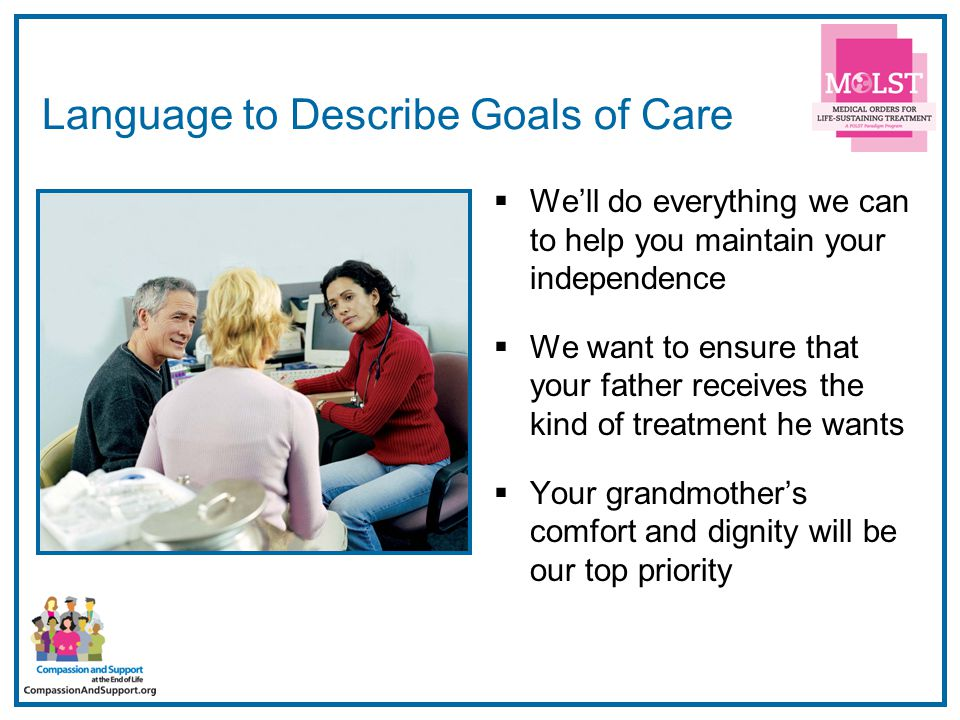 16 Language to Describe Goals of Care  We'll do everything we can to help you maintain your independence  We want to ensure that your father receive