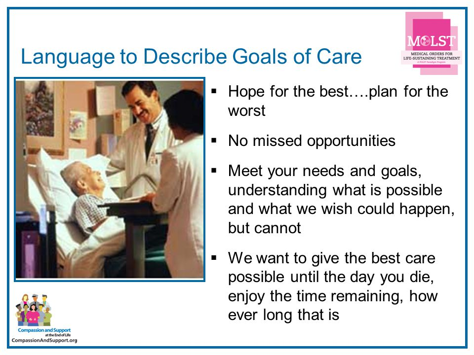 17 Language to Describe Goals of Care  Hope for the best….plan for the worst  No missed opportunities  Meet your needs and goals, understanding wha
