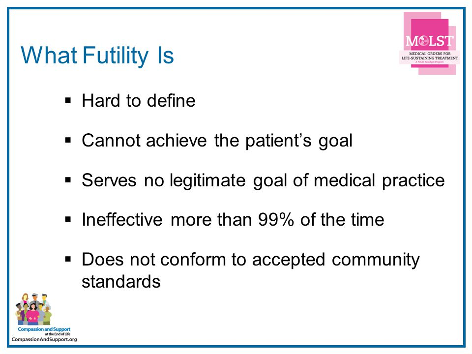 27 What Futility Is  Hard to define  Cannot achieve the patient's goal  Serves no legitimate goal of medical practice  Ineffective more than 99% o