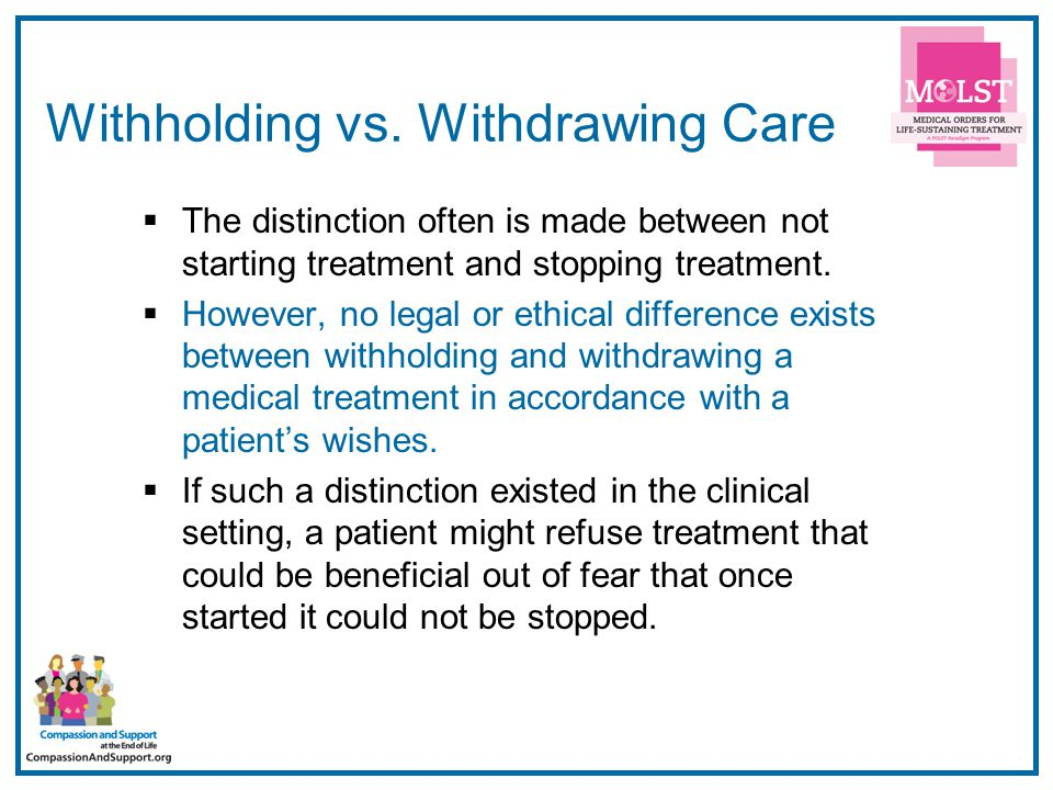 31 Withholding vs. Withdrawing Care  The distinction often is made between not starting treatment and stopping treatment.  However, no legal or ethi