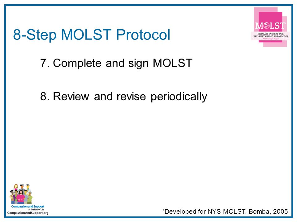 32 8-Step MOLST Protocol 7. Complete and sign MOLST 8. Review and revise periodically *Developed for NYS MOLST, Bomba, 2005