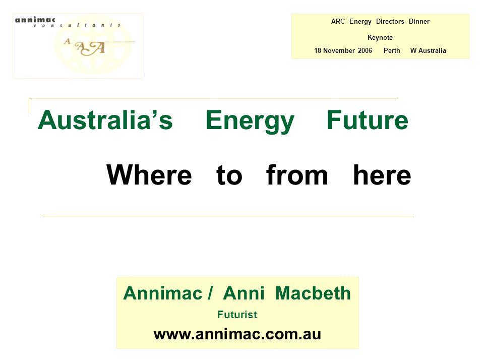 Australia's Energy Future Where to from here Annimac / Anni Macbeth Futurist www.annimac.com.au ARC Energy Directors Dinner Keynote 18 November 2006 Perth W Australia
