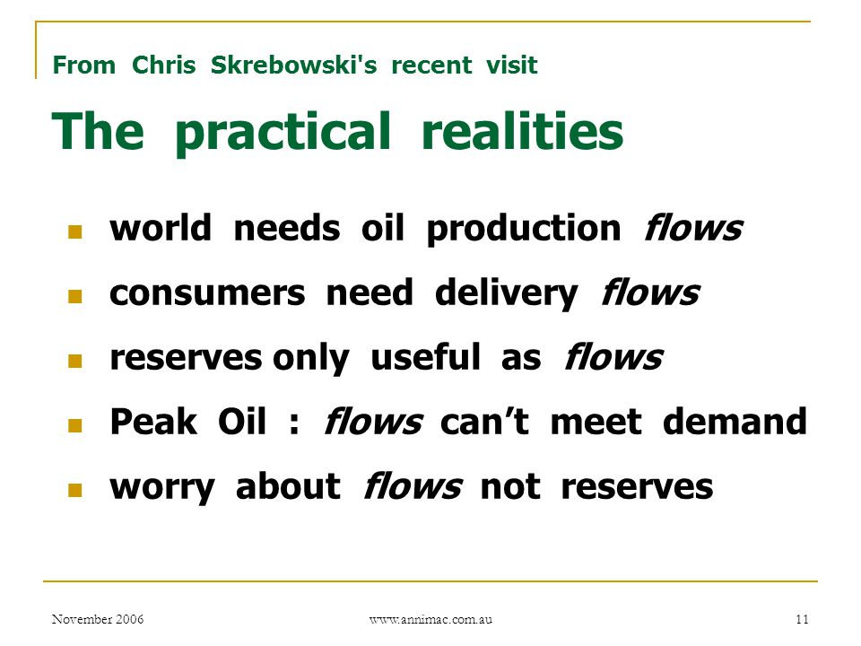 November 2006 www.annimac.com.au 11 From Chris Skrebowski s recent visit The practical realities world needs oil production flows consumers need delivery flows reserves only useful as flows Peak Oil : flows can't meet demand worry about flows not reserves