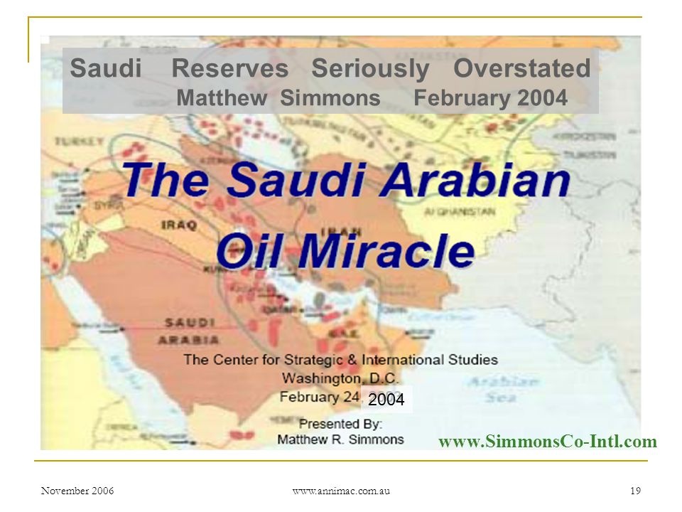 November 2006 www.annimac.com.au 19 2004 www.SimmonsCo-Intl.com Saudi Reserves Seriously Overstated Matthew Simmons February 2004