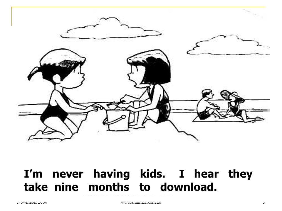 November 2006 www.annimac.com.au 5 I'm never having kids. I hear they take nine months to download.