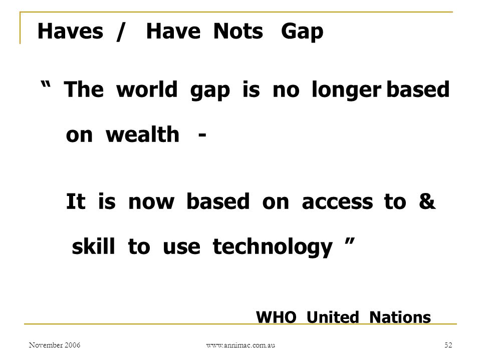 November 2006 www.annimac.com.au 52 Haves / Have Nots Gap The world gap is no longer based on wealth - It is now based on access to & skill to use technology WHO United Nations