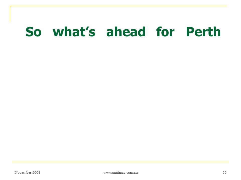 November 2006 www.annimac.com.au 55 So what's ahead for Perth