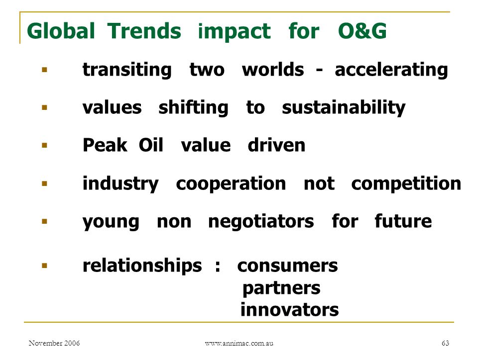 November 2006 www.annimac.com.au 63 Global Trends i mpact for O&G  transiting two worlds - accelerating  values shifting to sustainability  Peak Oil value driven  industry cooperation not competition  young non negotiators for future  relationships : consumers partners innovators