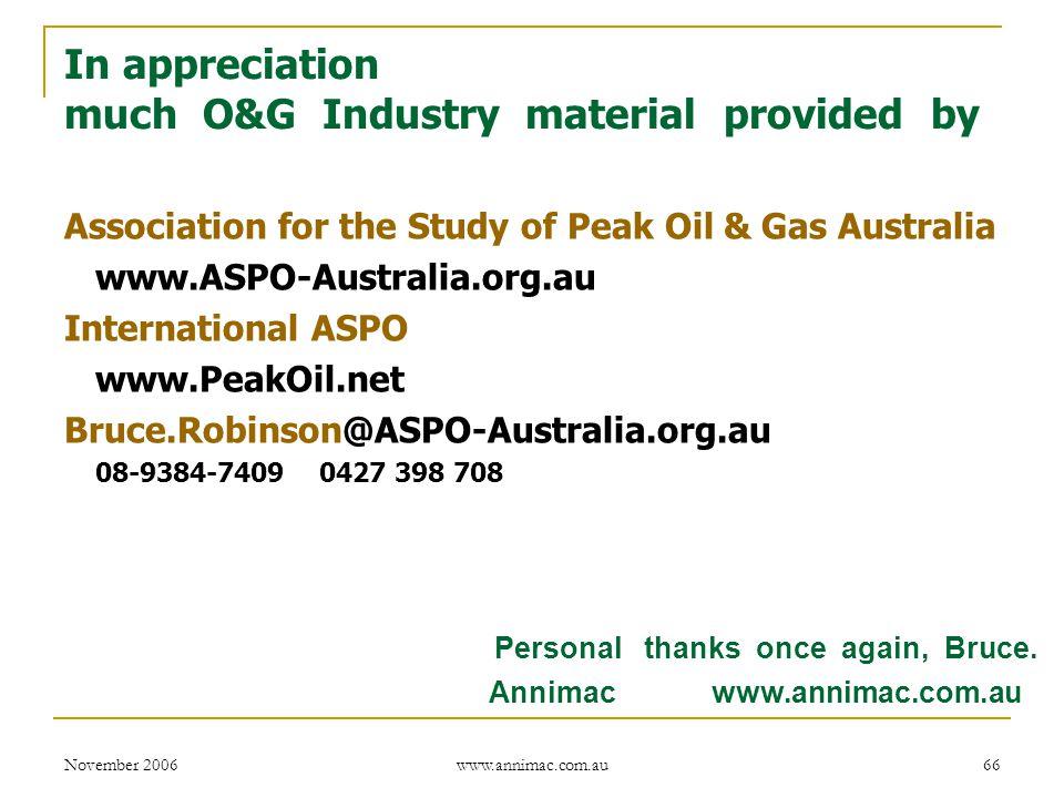 November 2006 www.annimac.com.au 66 In appreciation much O&G Industry material provided by Association for the Study of Peak Oil & Gas Australia www.ASPO-Australia.org.au International ASPO www.PeakOil.net Bruce.Robinson@ASPO-Australia.org.au 08-9384-7409 0427 398 708 Personal thanks once again, Bruce.