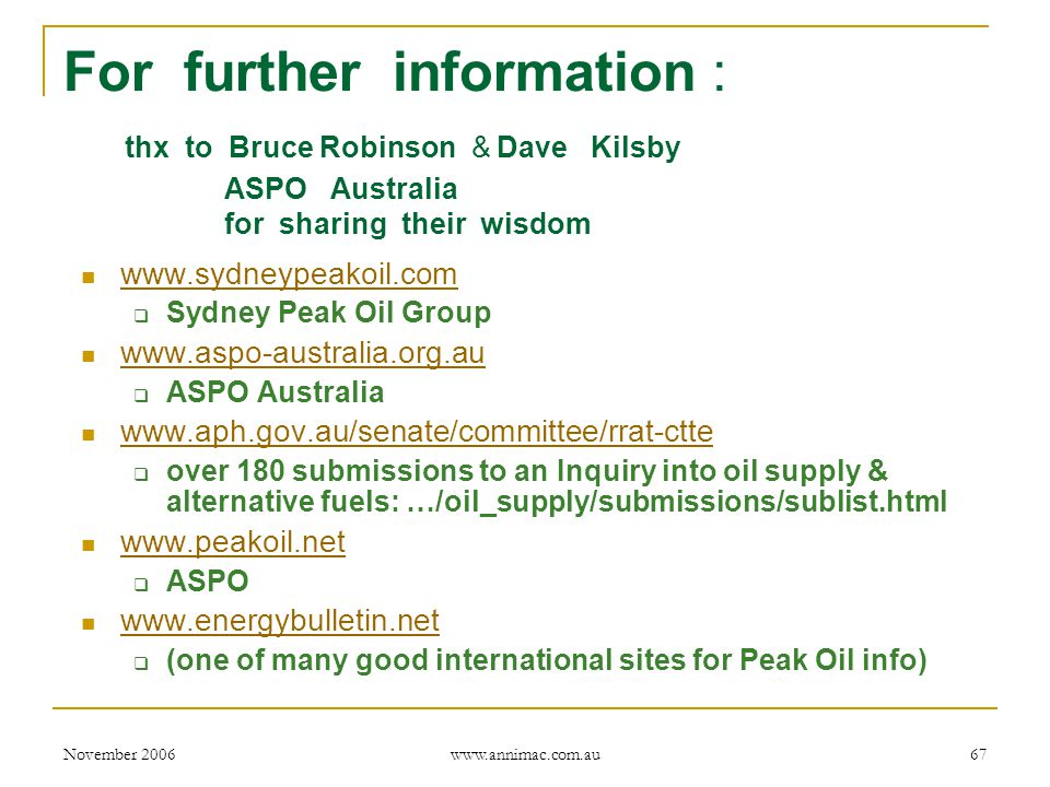 November 2006 www.annimac.com.au 67 For further information : thx to Bruce Robinson & Dave Kilsby ASPO Australia for sharing their wisdom www.sydneypeakoil.com  Sydney Peak Oil Group www.aspo-australia.org.au  ASPO Australia www.aph.gov.au/senate/committee/rrat-ctte  over 180 submissions to an Inquiry into oil supply & alternative fuels: …/oil_supply/submissions/sublist.html www.peakoil.net  ASPO www.energybulletin.net  (one of many good international sites for Peak Oil info)