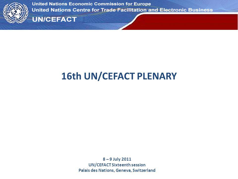 UN Economic Commission for Europe 16th UN/CEFACT PLENARY 8 – 9 July 2011 UN/CEFACT Sixteenth session Palais des Nations, Geneva, Switzerland