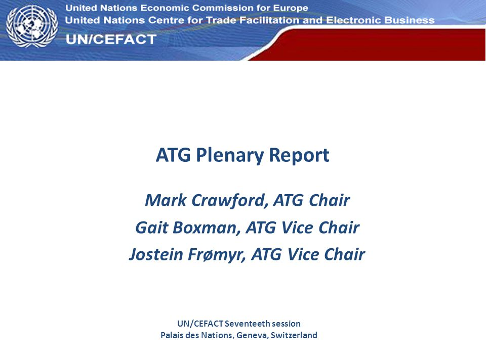 UN Economic Commission for Europe ATG Plenary Report Mark Crawford, ATG Chair Gait Boxman, ATG Vice Chair Jostein Frømyr, ATG Vice Chair UN/CEFACT Sev