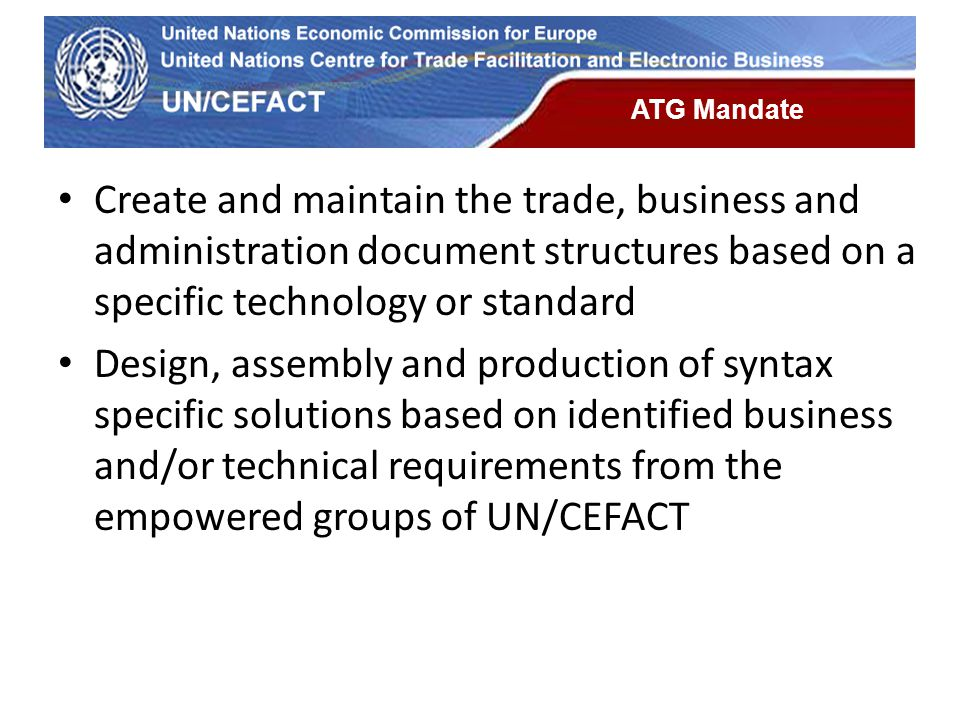 UN Economic Commission for Europe ATG Mandate Create and maintain the trade, business and administration document structures based on a specific techn