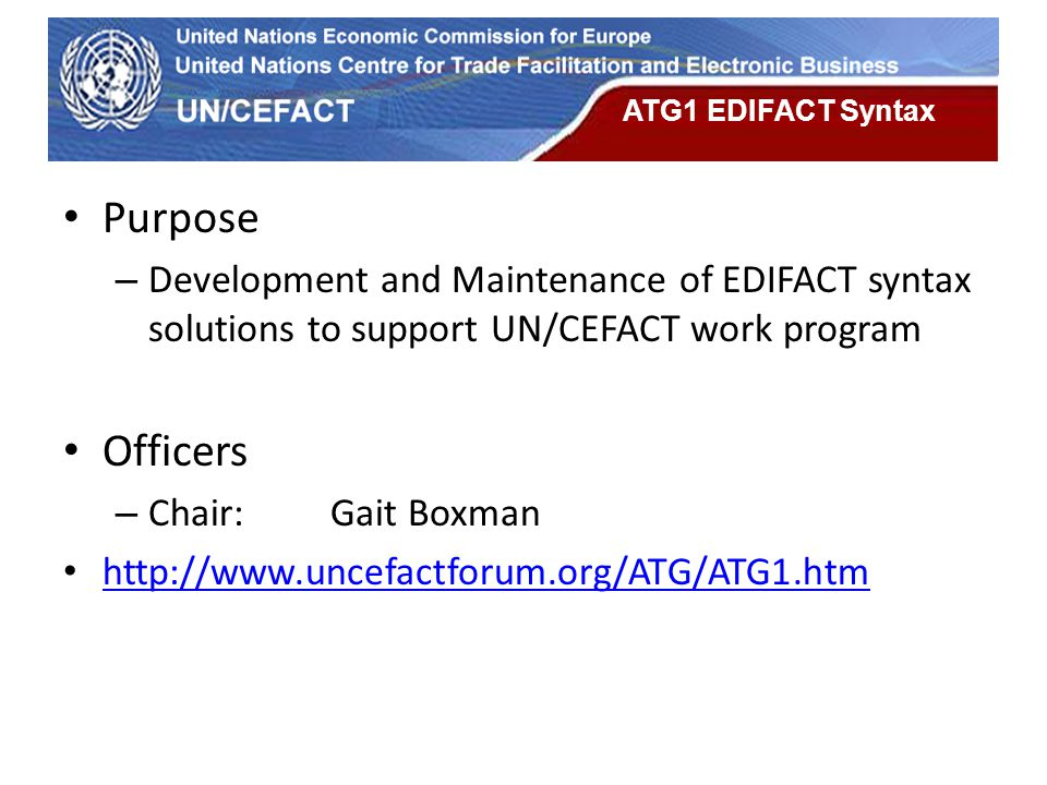 UN Economic Commission for Europe ATG1 EDIFACT Syntax Purpose – Development and Maintenance of EDIFACT syntax solutions to support UN/CEFACT work prog