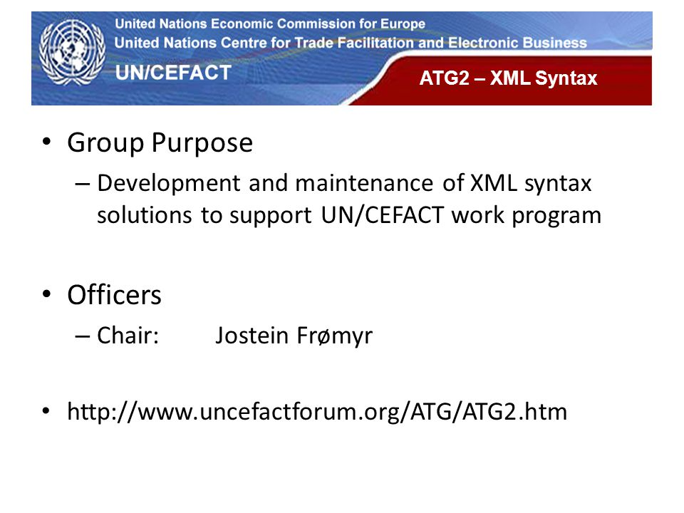UN Economic Commission for Europe ATG2 – XML Syntax Group Purpose – Development and maintenance of XML syntax solutions to support UN/CEFACT work prog