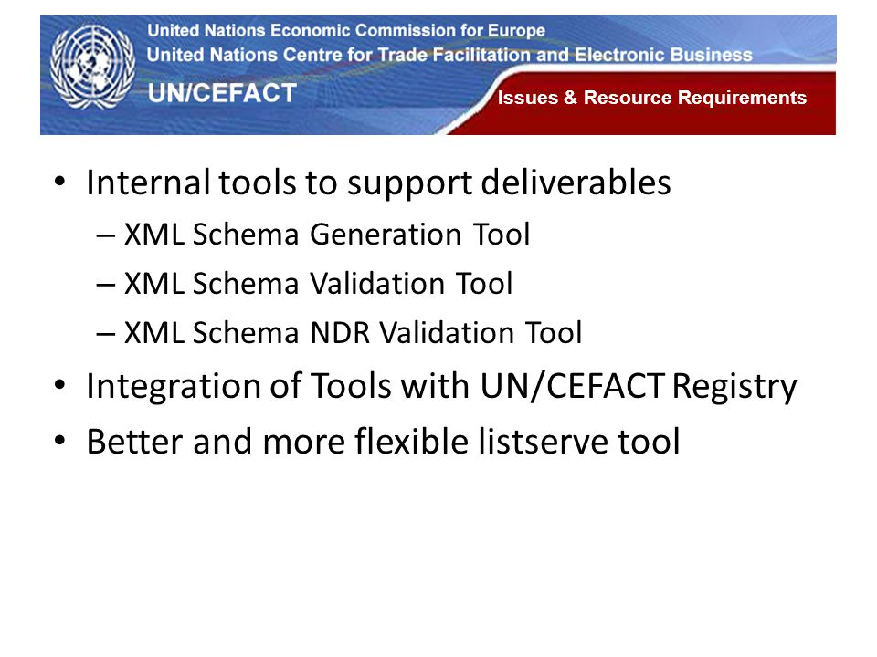 UN Economic Commission for Europe Issues & Resource Requirements Internal tools to support deliverables – XML Schema Generation Tool – XML Schema Vali