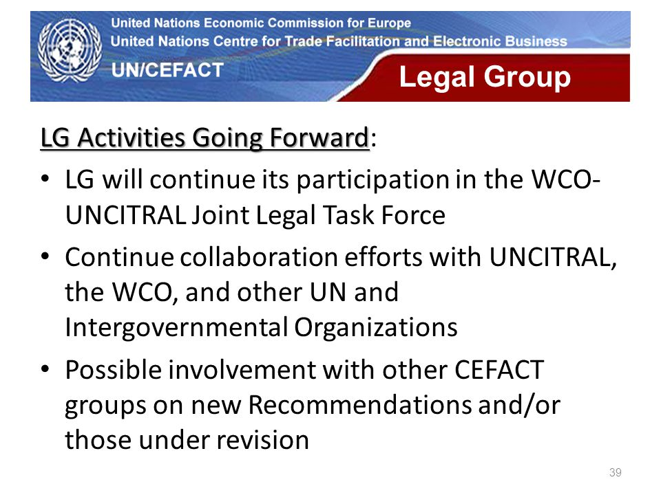 UN Economic Commission for Europe 39 Legal Group LG Activities Going Forward LG Activities Going Forward: LG will continue its participation in the WC