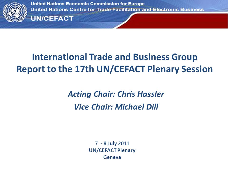 UN Economic Commission for Europe International Trade and Business Group Report to the 17th UN/CEFACT Plenary Session Acting Chair: Chris Hassler Vice