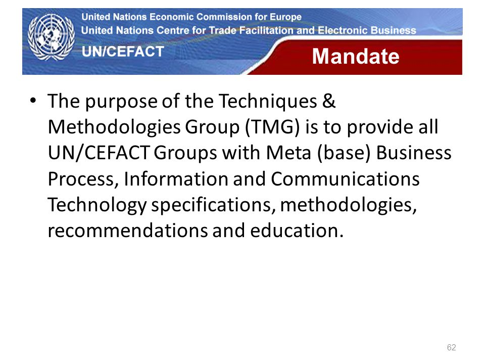 UN Economic Commission for Europe 62 Mandate The purpose of the Techniques & Methodologies Group (TMG) is to provide all UN/CEFACT Groups with Meta (b