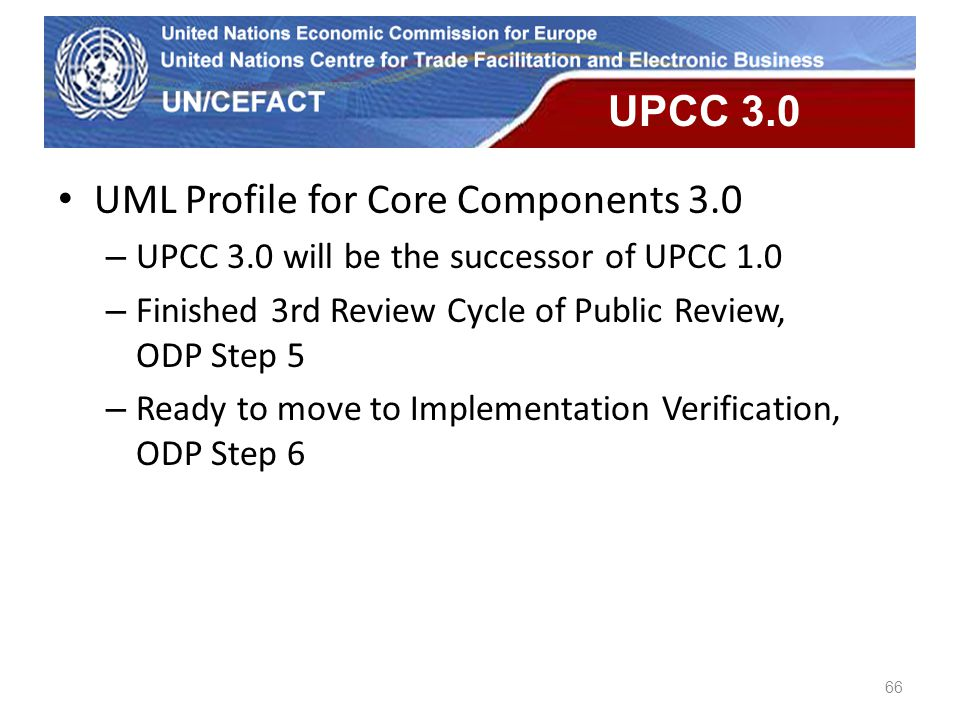 UN Economic Commission for Europe 66 UPCC 3.0 UML Profile for Core Components 3.0 – UPCC 3.0 will be the successor of UPCC 1.0 – Finished 3rd Review C