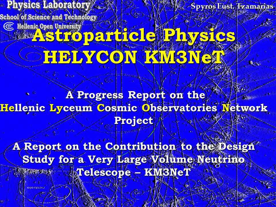 Spyros Eust. Tzamarias Astroparticle Physics HELYCON KM3NeT A Progress Report on the Hellenic Lyceum Cosmic Observatories Network Project A Report on