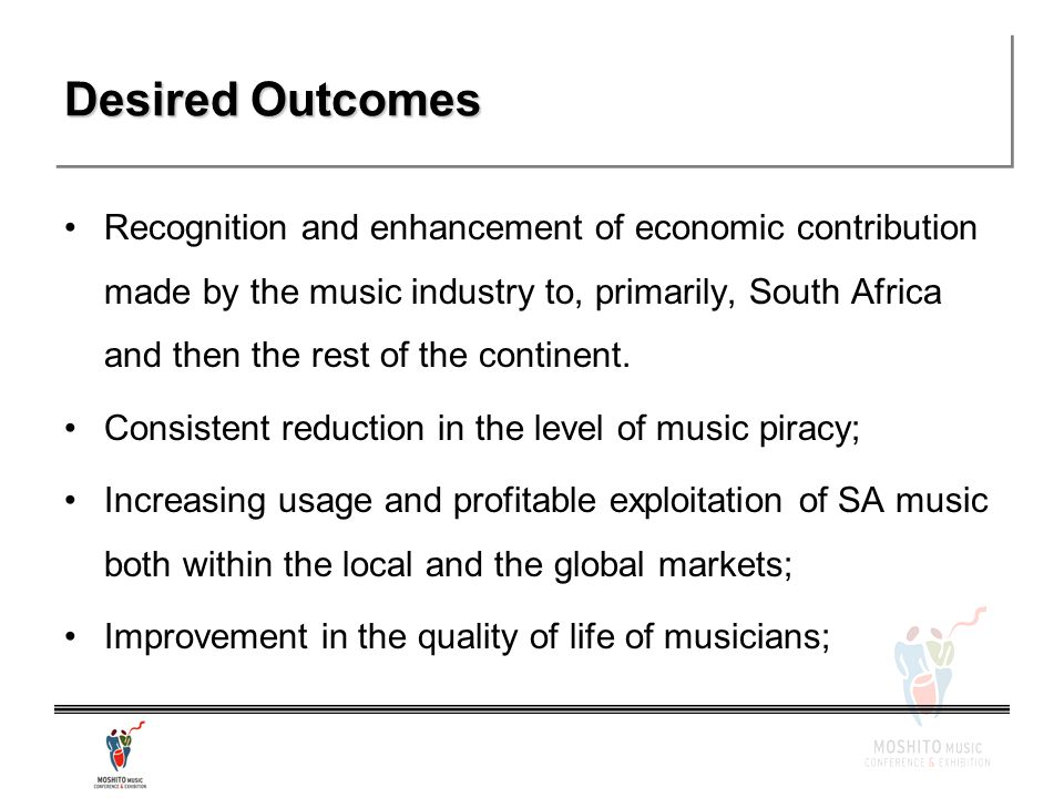 Desired Outcomes Recognition and enhancement of economic contribution made by the music industry to, primarily, South Africa and then the rest of the continent.