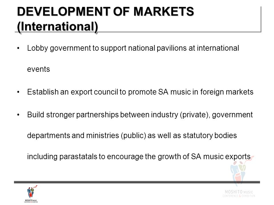 DEVELOPMENT OF MARKETS (International) Lobby government to support national pavilions at international events Establish an export council to promote SA music in foreign markets Build stronger partnerships between industry (private), government departments and ministries (public) as well as statutory bodies including parastatals to encourage the growth of SA music exports
