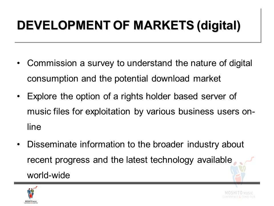 DEVELOPMENT OF MARKETS (digital) Commission a survey to understand the nature of digital consumption and the potential download market Explore the option of a rights holder based server of music files for exploitation by various business users on- line Disseminate information to the broader industry about recent progress and the latest technology available world-wide