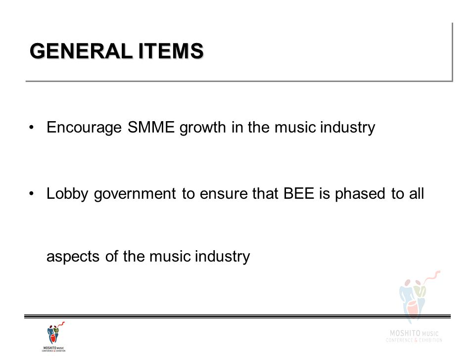 GENERAL ITEMS Encourage SMME growth in the music industry Lobby government to ensure that BEE is phased to all aspects of the music industry