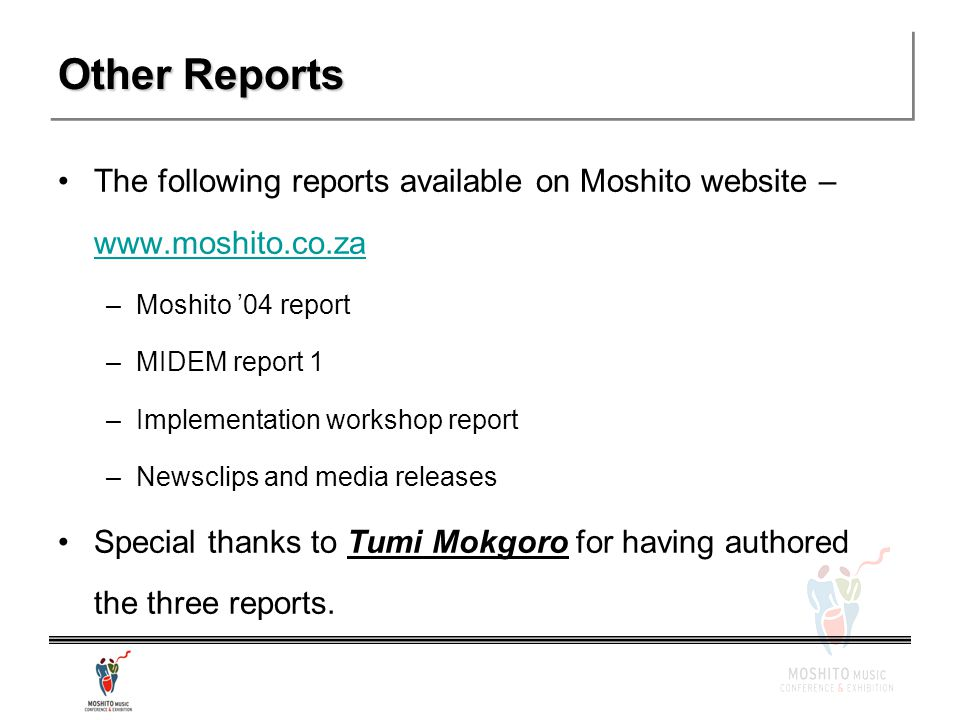 Other Reports The following reports available on Moshito website – www.moshito.co.za www.moshito.co.za –Moshito '04 report –MIDEM report 1 –Implementation workshop report –Newsclips and media releases Special thanks to Tumi Mokgoro for having authored the three reports.