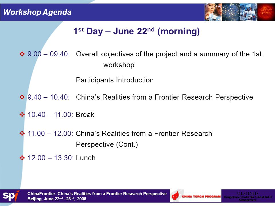 1,6/1,6 cm ChinaFrontier: China's Realities from a Frontier Research Perspective Beijing, June 22 nd - 23 rd, 2006 1 st Day – June 22 nd (afternoon)   13.30 – 14.30: Opportunities within the European Commission's Framework Programme 7 (FP7)   14.30 – 16.00: Workshop contributions: Plenary Session 1   16.00 – 16.20: Break   16.20 – 18.00: Workshop contributions: Plenary Session 2   18.40: Dinner Workshop Agenda   18.00 – 18.30: Opportunities within the European Commission's Framework Programme 7 (FP7) - Overall discussion