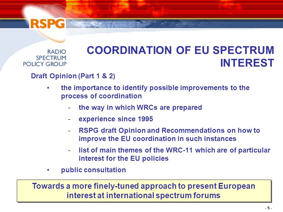- 6 - OTHERS Competition challenges resulting from more flexible management of spectrum (ERG-RSPG cooperation) -Reports adopted by RSPG and subject of adoption by ERG end of May Work in progress -Assignment and pricing methods -Cognitive technologies
