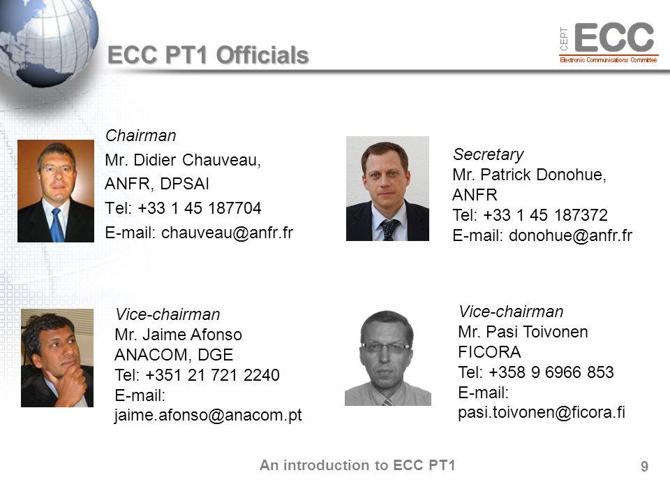An introduction to ECC PT1 10 Place of ECC PT1 within ECC Place of ECC PT1 within ECC ECC WG FM Frequency Management WG SE Spectrum Engeneering WG NNA Numbering, Naming Addressing CPG Conference Preparatory Group ECO ECC PT1 IMT Matters Steering Group 3GPP WiMAX Forum GSM A Industry UMTS Forum ETSI SRDoc FM50, FM51, FM52, EFIS/MG SE7, SE40, STG