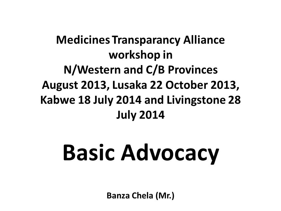 Medicines Transparancy Alliance workshop in N/Western and C/B Provinces August 2013, Lusaka 22 October 2013, Kabwe 18 July 2014 and Livingstone 28 July 2014 Basic Advocacy Banza Chela (Mr.)