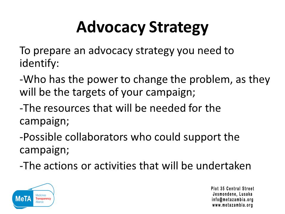 Advocacy Strategy To prepare an advocacy strategy you need to identify: -Who has the power to change the problem, as they will be the targets of your campaign; -The resources that will be needed for the campaign; -Possible collaborators who could support the campaign; -The actions or activities that will be undertaken