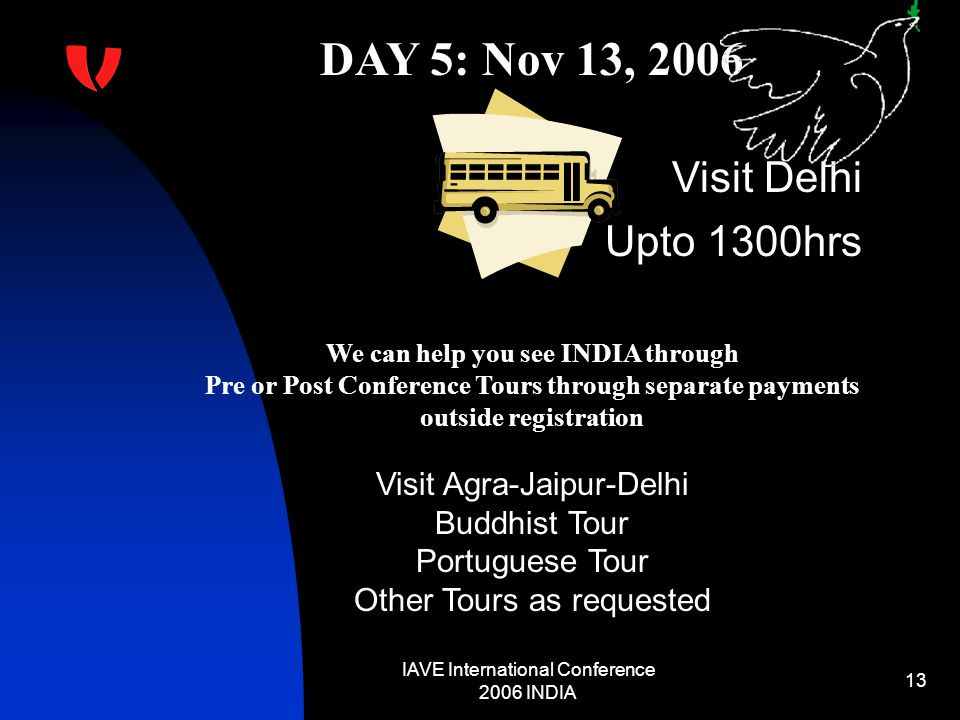 IAVE International Conference 2006 INDIA 13 DAY 5: Nov 13, 2006 Visit Delhi Upto 1300hrs We can help you see INDIA through Pre or Post Conference Tours through separate payments outside registration Visit Agra-Jaipur-Delhi Buddhist Tour Portuguese Tour Other Tours as requested