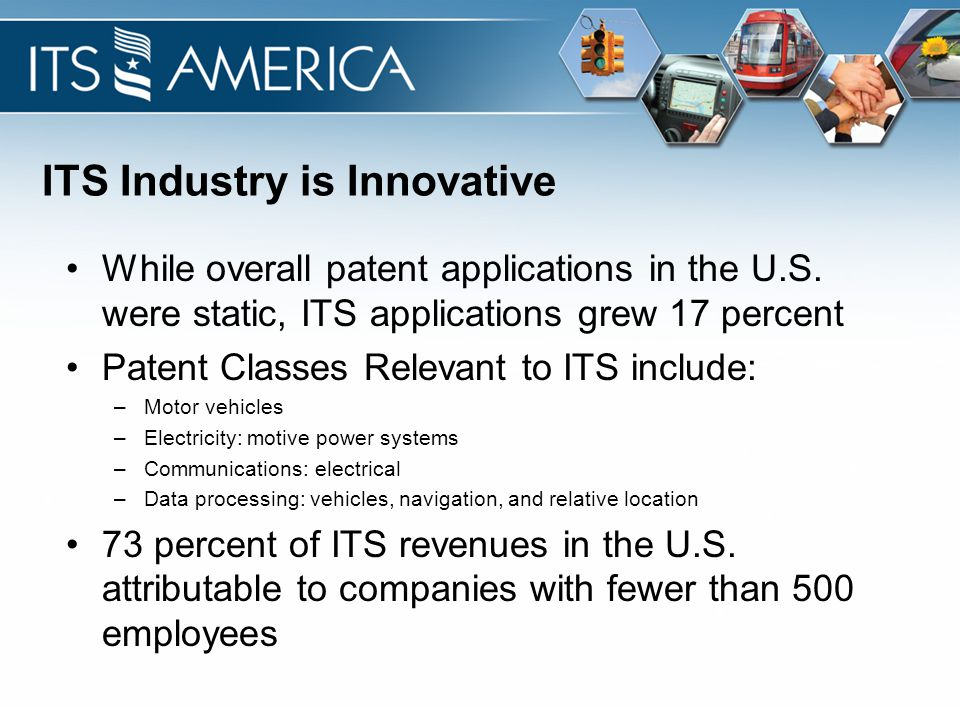 ITS Industry is Innovative While overall patent applications in the U.S. were static, ITS applications grew 17 percent Patent Classes Relevant to ITS