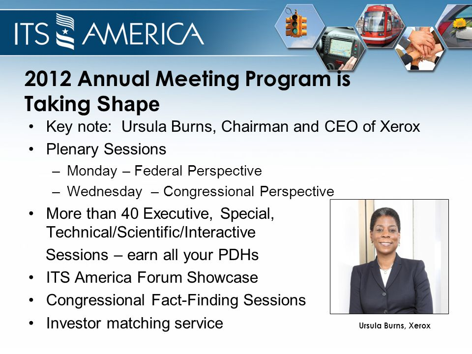 2012 Annual Meeting Program is Taking Shape Key note: Ursula Burns, Chairman and CEO of Xerox Plenary Sessions –Monday – Federal Perspective –Wednesday – Congressional Perspective More than 40 Executive, Special, Technical/Scientific/Interactive Sessions – earn all your PDHs ITS America Forum Showcase Congressional Fact-Finding Sessions Investor matching service Ursula Burns, Xerox