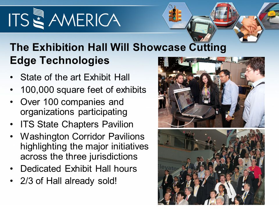 The Exhibition Hall Will Showcase Cutting Edge Technologies State of the art Exhibit Hall 100,000 square feet of exhibits Over 100 companies and organizations participating ITS State Chapters Pavilion Washington Corridor Pavilions highlighting the major initiatives across the three jurisdictions Dedicated Exhibit Hall hours 2/3 of Hall already sold!