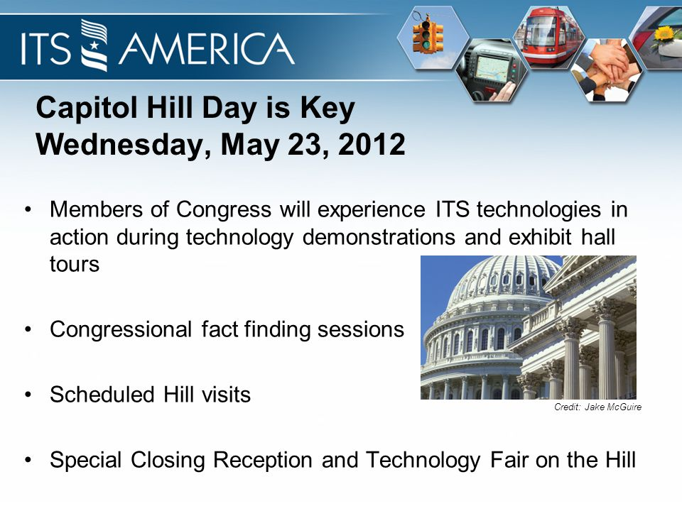 Capitol Hill Day is Key Wednesday, May 23, 2012 Members of Congress will experience ITS technologies in action during technology demonstrations and exhibit hall tours Congressional fact finding sessions Scheduled Hill visits Special Closing Reception and Technology Fair on the Hill Credit: Jake McGuire