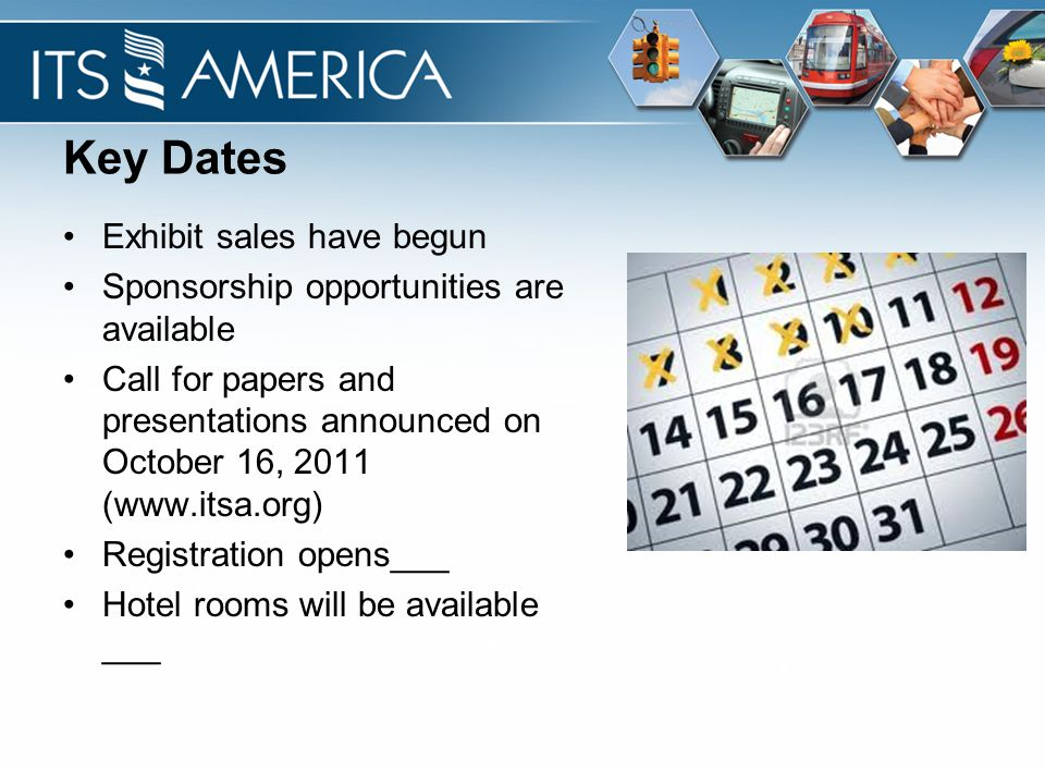 Key Dates Exhibit sales have begun Sponsorship opportunities are available Call for papers and presentations announced on October 16, 2011 (www.itsa.o