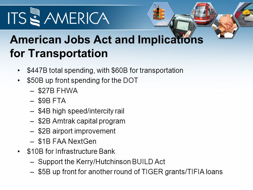 American Jobs Act and Implications for Transportation $447B total spending, with $60B for transportation $50B up front spending for the DOT –$27B FHWA –$9B FTA –$4B high speed/intercity rail –$2B Amtrak capital program –$2B airport improvement –$1B FAA NextGen $10B for Infrastructure Bank –Support the Kerry/Hutchinson BUILD Act –$5B up front for another round of TIGER grants/TIFIA loans