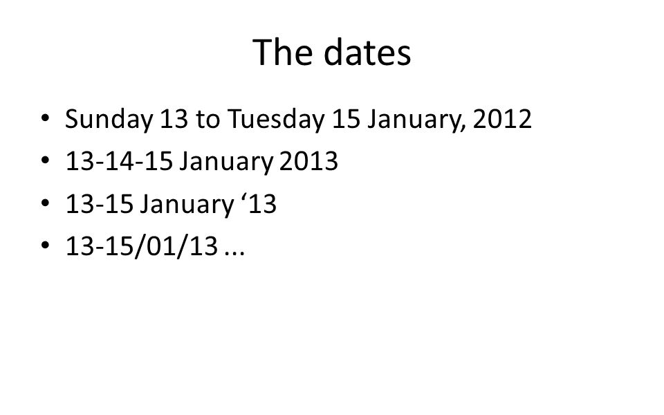The dates Sunday 13 to Tuesday 15 January, 2012 13-14-15 January 2013 13-15 January '13 13-15/01/13...