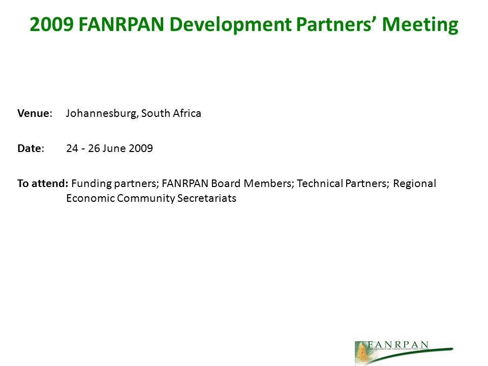 Venue: Johannesburg, South Africa Date: 24 - 26 June 2009 To attend: Funding partners; FANRPAN Board Members; Technical Partners; Regional Economic Community Secretariats 2009 FANRPAN Development Partners' Meeting