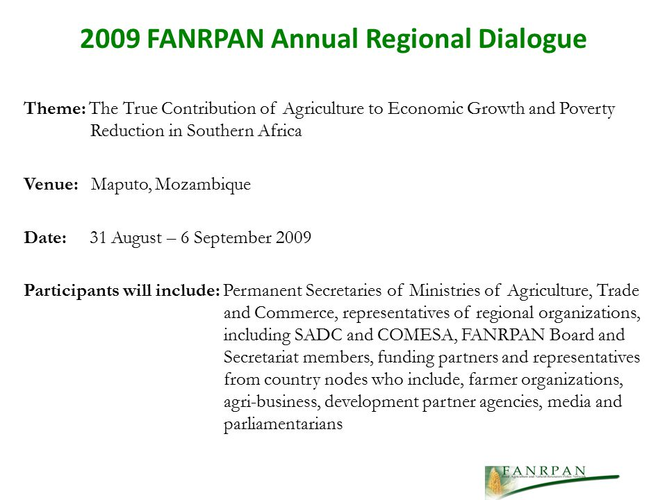Theme: The True Contribution of Agriculture to Economic Growth and Poverty Reduction in Southern Africa Venue: Maputo, Mozambique Date: 31 August – 6 September 2009 Participants will include: Permanent Secretaries of Ministries of Agriculture, Trade and Commerce, representatives of regional organizations, including SADC and COMESA, FANRPAN Board and Secretariat members, funding partners and representatives from country nodes who include, farmer organizations, agri-business, development partner agencies, media and parliamentarians 2009 FANRPAN Annual Regional Dialogue