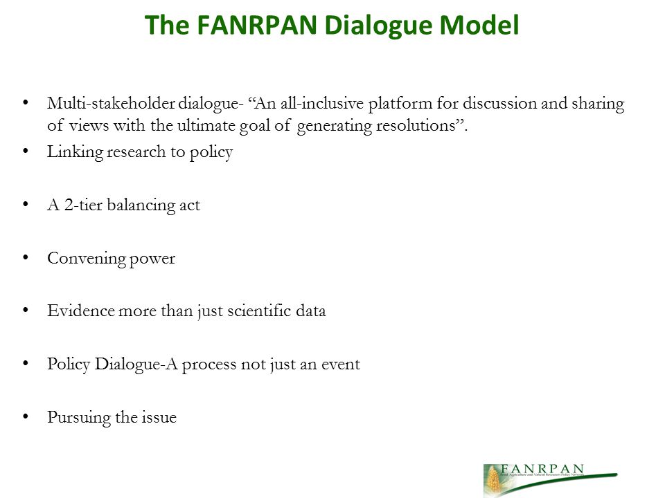 The FANRPAN Dialogue Model Multi-stakeholder dialogue- An all-inclusive platform for discussion and sharing of views with the ultimate goal of generating resolutions .